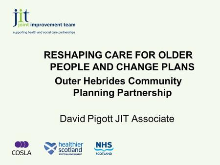 David Pigott JIT Associate RESHAPING CARE FOR OLDER PEOPLE AND CHANGE PLANS Outer Hebrides Community Planning Partnership.