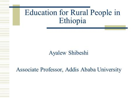 Education for Rural People in Ethiopia Ayalew Shibeshi Associate Professor, Addis Ababa University.