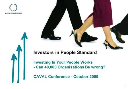 Investors in People Standard Investing In Your People Works - Can 40,000 Organisations Be wrong? CAVAL Conference - October 2009 1.