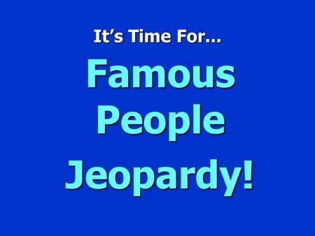 It's Time For... Famous People Jeopardy! Famous People Jeopardy $100 $200 $300 $400 $500 $100 $200 $300 $400 $500 $100 $200 $300 $400 $500 $100 $200.