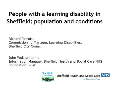 People with a learning disability in Sheffield: population and conditions Richard Parrott, Commissioning Manager, Learning Disabilities, Sheffield City.