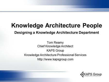 Knowledge Architecture People Designing a Knowledge Architecture Department Tom Reamy Chief Knowledge Architect KAPS Group Knowledge Architecture Professional.