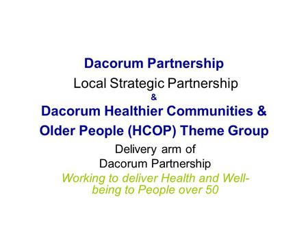 Dacorum Partnership Local Strategic Partnership & Dacorum Healthier Communities & Older People (HCOP) Theme Group Delivery arm of Dacorum Partnership Working.
