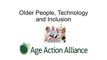 Older People, Technology and Inclusion. Today's presentation will look to explain and explore  Age Action Alliance – Digital Inclusion Group.  What's.