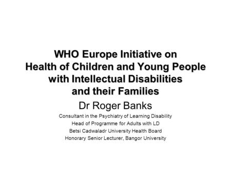 WHO Europe Initiative on Health of Children and Young People with Intellectual Disabilities and their Families Dr Roger Banks Consultant in the Psychiatry.