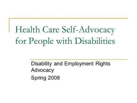 Health Care Self-Advocacy for People with Disabilities Disability and Employment Rights Advocacy Spring 2008.