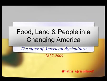 Food, Land & People in a Changing America The story of American Agriculture 1877-2009 What is agriculture?