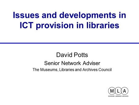 Issues and developments in ICT provision in libraries David Potts Senior Network Adviser The Museums, Libraries and Archives Council.