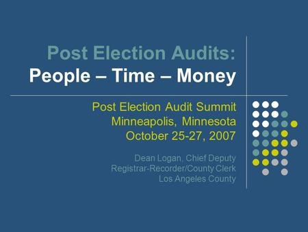 Post Election Audits: People – Time – Money Post Election Audit Summit Minneapolis, Minnesota October 25-27, 2007 Dean Logan, Chief Deputy Registrar-Recorder/County.