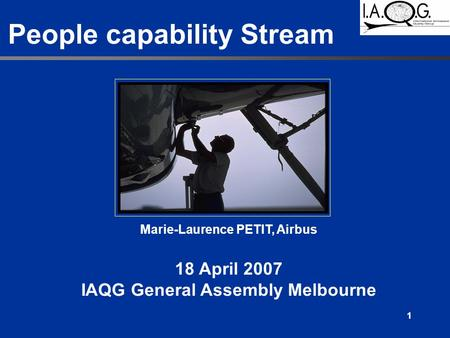 1 People capability Stream Marie-Laurence PETIT, Airbus 18 April 2007 IAQG General Assembly Melbourne.