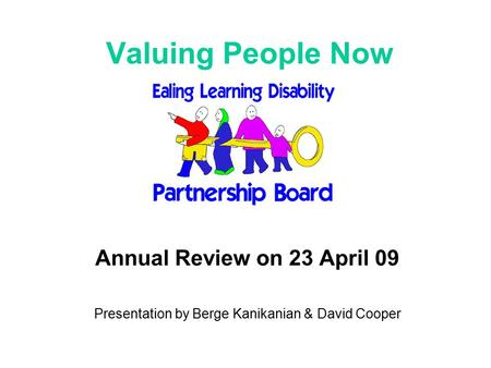 Valuing People Now Annual Review on 23 April 09 Presentation by Berge Kanikanian & David Cooper.