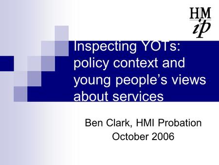 Inspecting YOTs: policy context and young people's views about services Ben Clark, HMI Probation October 2006.