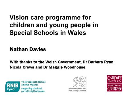 Vision care programme for children and young people in Special Schools in Wales Nathan Davies With thanks to the Welsh Government, Dr Barbara Ryan, Nicola.
