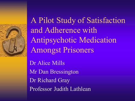A Pilot Study of Satisfaction and Adherence with Antipsychotic Medication Amongst Prisoners Dr Alice Mills Mr Dan Bressington Dr Richard Gray Professor.