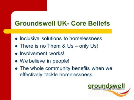 Groundswell UK- Core Beliefs Inclusive solutions to homelessness There is no Them & Us – only Us! Involvement works! We believe in people! The whole community.