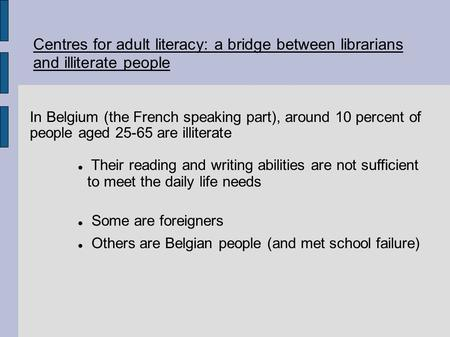 Centres for adult literacy: a bridge between librarians and illiterate people In Belgium (the French speaking part), around 10 percent of people aged 25-65.