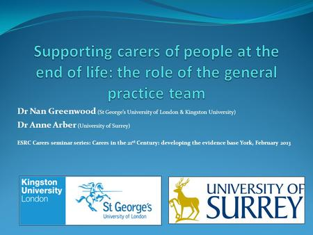 Supporting carers of people at the end of life: the role of the general practice team Dr Nan Greenwood (St George's University of London & Kingston University)