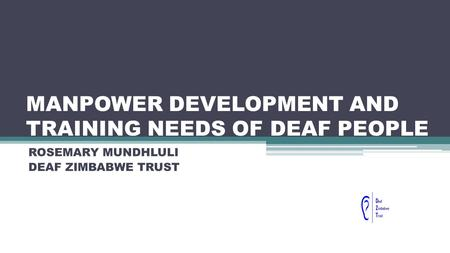 MANPOWER DEVELOPMENT AND TRAINING NEEDS OF DEAF PEOPLE ROSEMARY MUNDHLULI DEAF ZIMBABWE TRUST.