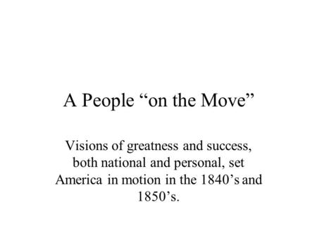 "A People ""on the Move"" Visions of greatness and success, both national and personal, set America in motion in the 1840's and 1850's."