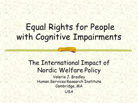Equal Rights for People with Cognitive Impairments The International Impact of Nordic Welfare Policy Valerie J. Bradley Human Services Research Institute.