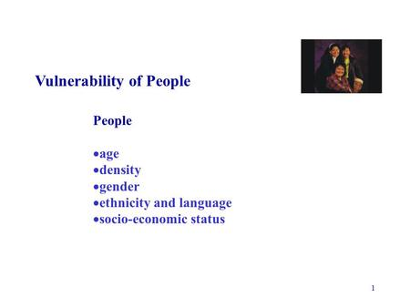 1 Vulnerability of People People  age  density  gender  ethnicity and language  socio-economic status.