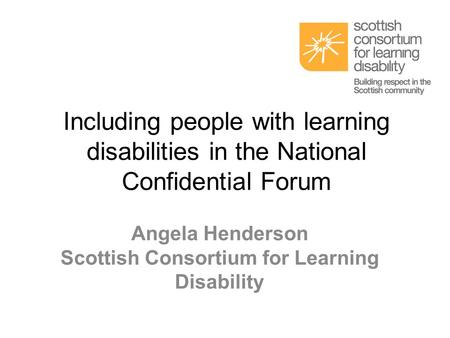 Including people with learning disabilities in the National Confidential Forum Angela Henderson Scottish Consortium for Learning Disability.