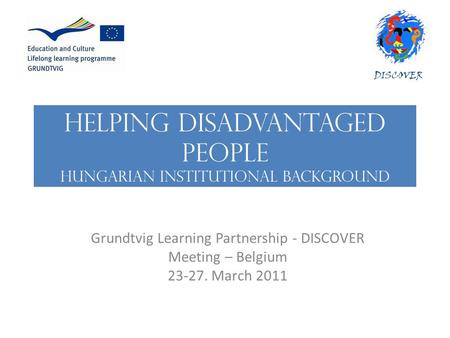 HELPING DISADVANTAGED PEOPLE Hungarian institutional background Grundtvig Learning Partnership - DISCOVER Meeting – Belgium 23-27. March 2011.