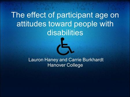 The effect of participant age on attitudes toward people with disabilities Lauron Haney and Carrie Burkhardt Hanover College.