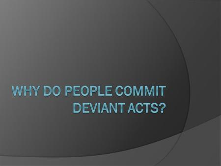 Why do people commit deviant acts?