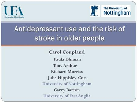 Carol Coupland Paula Dhiman Tony Arthur Richard Morriss Julia Hippisley-Cox University of Nottingham Garry Barton University of East Anglia Antidepressant.