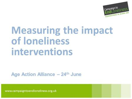 Www.campaigntoendloneliness.org.uk Measuring the impact of loneliness interventions Age Action Alliance – 24 th June.