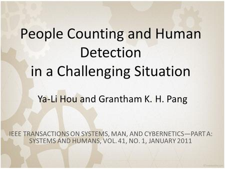 People Counting and Human Detection in a Challenging Situation Ya-Li Hou and Grantham K. H. Pang IEEE TRANSACTIONS ON SYSTEMS, MAN, AND CYBERNETICS—PART.