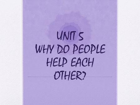 UNIT 5 WHY DO PEOPLE HELP EACH OTHER?