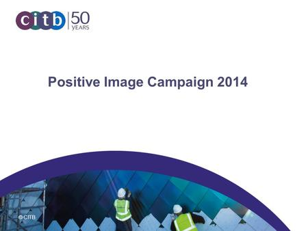 © CITB Positive Image Campaign 2014. © CITB What is the Positive Image campaign? The Positive Image multi-media campaign aims to: Change stereotypical.