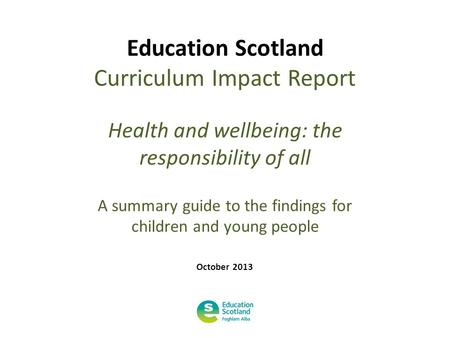 Education Scotland Curriculum Impact Report Health and wellbeing: the responsibility of all A summary guide to the findings for children and young people.