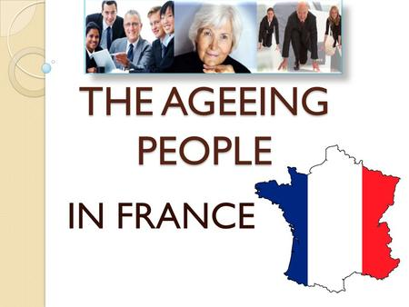 THE AGEEING PEOPLE IN FRANCE. PLAN I/ CURRENT SITUATION IN FRANCE -Demography -Economics -Senior employment -Retirement -APA -Health -Problems II/ POLITICS.