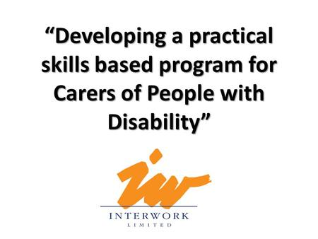 """Developing a practical skills based program for Carers of People with Disability"""