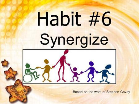 Habit #6 Synergize Based on the work of Stephen Covey.