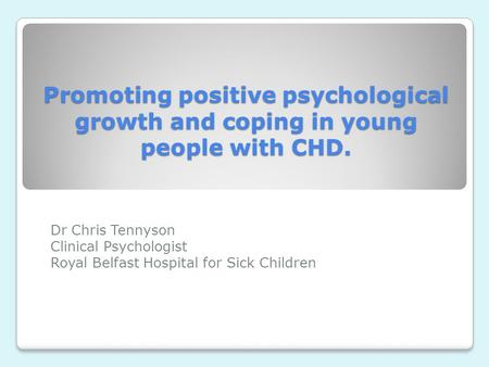 Promoting positive psychological growth and coping in young people with CHD. Dr Chris Tennyson Clinical Psychologist Royal Belfast Hospital for Sick Children.