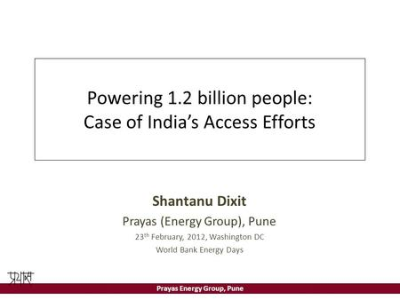 Prayas Energy Group, Pune Powering 1.2 billion people: Case of India's Access Efforts Shantanu Dixit Prayas (Energy Group), Pune 23 th February, 2012,