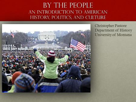 By the People An Introduction to American History, Politics, and Culture Christopher Pastore Department of History University of Montana.