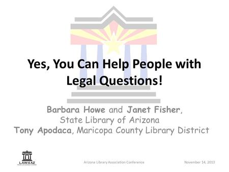 Arizona Library Association ConferenceNovember 14, 2013 Yes, You Can Help People with Legal Questions! Barbara Howe and Janet Fisher, State Library of.