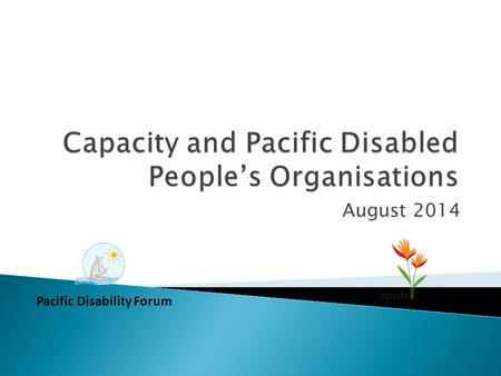 August 2014 Pacific Disability Forum. Setareki Macanawai Pacific Disability Forum Deborah Rhodes and Robyn James Australia Pacific Islands Disability.