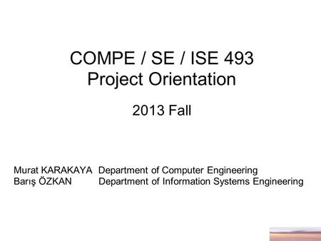 COMPE / SE / ISE 493 Project Orientation 2013 Fall Murat KARAKAYA Department of Computer Engineering Barış ÖZKAN Department of Information Systems Engineering.