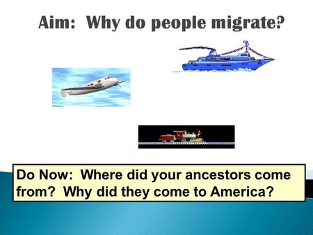 Do Now: Where did your ancestors come from? Why did they come to America?