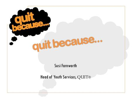 Susi Farnworth Head of Youth Services, QUIT ®. Quit Because is the youth service at QUIT ®, the charity that helps people quit smoking. We help young.