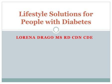 LORENA DRAGO MS RD CDN CDE Lifestyle Solutions for People with Diabetes.