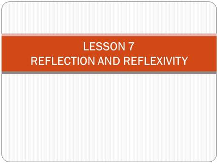 LESSON 7 REFLECTION AND REFLEXIVITY