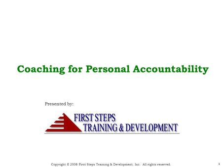 Copyright © 2008 First Steps Training & Development, Inc. All rights reserved. 1 1 Coaching for Personal Accountability Presented by: