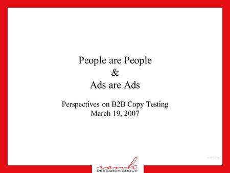 People are People & Ads are Ads Perspectives on B2B Copy Testing March 19, 2007.